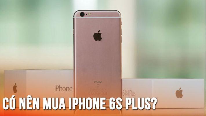 Có nên mua iPhone 6s Plus cũ thời điểm hiện tại